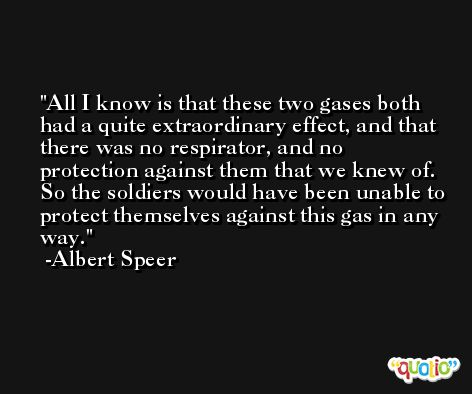 All I know is that these two gases both had a quite extraordinary effect, and that there was no respirator, and no protection against them that we knew of. So the soldiers would have been unable to protect themselves against this gas in any way. -Albert Speer