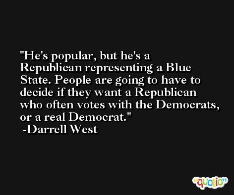 He's popular, but he's a Republican representing a Blue State. People are going to have to decide if they want a Republican who often votes with the Democrats, or a real Democrat. -Darrell West