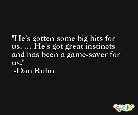 He's gotten some big hits for us. … He's got great instincts and has been a game-saver for us. -Dan Rohn