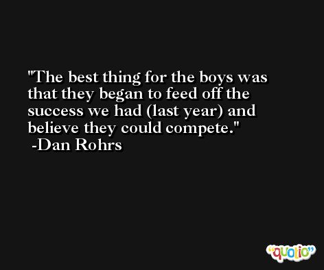 The best thing for the boys was that they began to feed off the success we had (last year) and believe they could compete. -Dan Rohrs