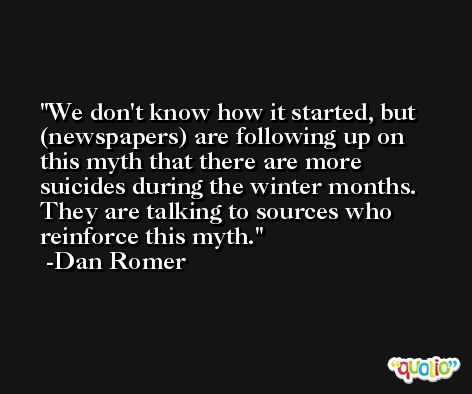 We don't know how it started, but (newspapers) are following up on this myth that there are more suicides during the winter months. They are talking to sources who reinforce this myth. -Dan Romer