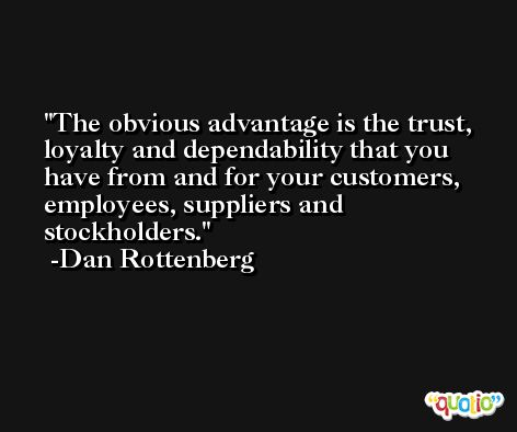 The obvious advantage is the trust, loyalty and dependability that you have from and for your customers, employees, suppliers and stockholders. -Dan Rottenberg