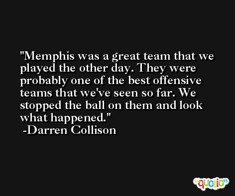 Memphis was a great team that we played the other day. They were probably one of the best offensive teams that we've seen so far. We stopped the ball on them and look what happened. -Darren Collison
