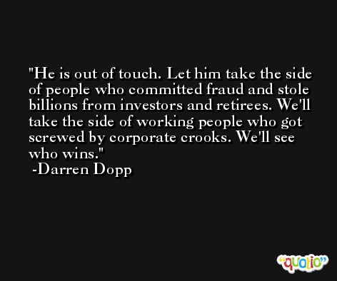 He is out of touch. Let him take the side of people who committed fraud and stole billions from investors and retirees. We'll take the side of working people who got screwed by corporate crooks. We'll see who wins. -Darren Dopp