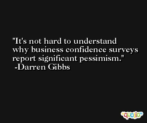 It's not hard to understand why business confidence surveys report significant pessimism. -Darren Gibbs