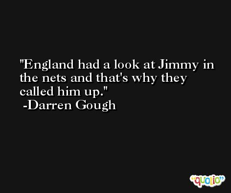 England had a look at Jimmy in the nets and that's why they called him up. -Darren Gough