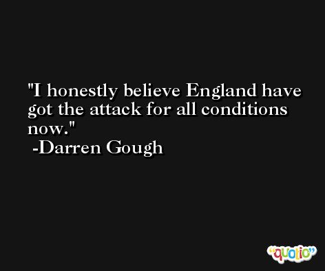 I honestly believe England have got the attack for all conditions now. -Darren Gough