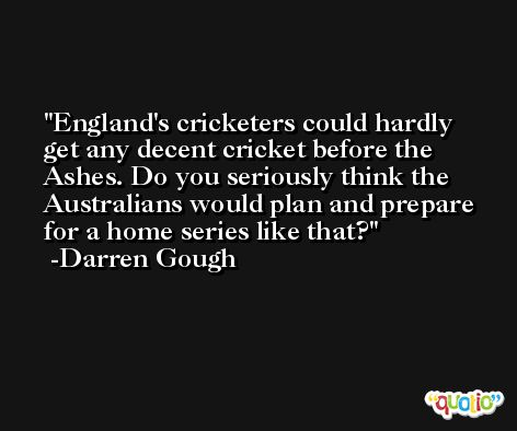 England's cricketers could hardly get any decent cricket before the Ashes. Do you seriously think the Australians would plan and prepare for a home series like that? -Darren Gough