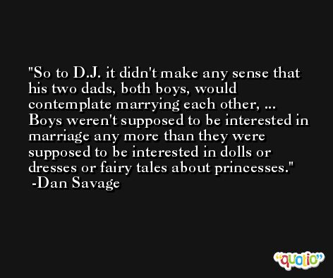 So to D.J. it didn't make any sense that his two dads, both boys, would contemplate marrying each other, ... Boys weren't supposed to be interested in marriage any more than they were supposed to be interested in dolls or dresses or fairy tales about princesses. -Dan Savage
