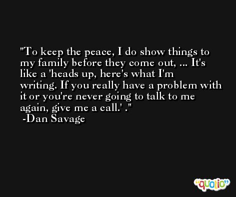 To keep the peace, I do show things to my family before they come out, ... It's like a 'heads up, here's what I'm writing. If you really have a problem with it or you're never going to talk to me again, give me a call.' . -Dan Savage