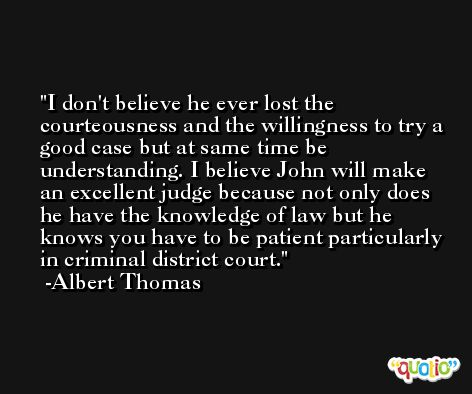 I don't believe he ever lost the courteousness and the willingness to try a good case but at same time be understanding. I believe John will make an excellent judge because not only does he have the knowledge of law but he knows you have to be patient particularly in criminal district court. -Albert Thomas