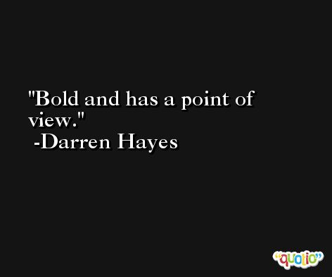 Bold and has a point of view. -Darren Hayes