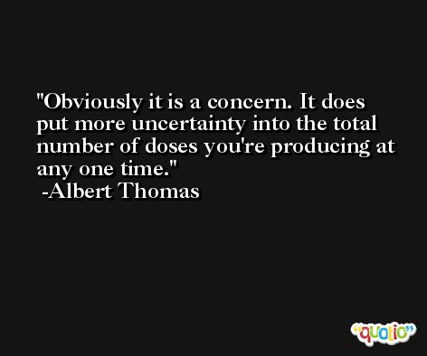 Obviously it is a concern. It does put more uncertainty into the total number of doses you're producing at any one time. -Albert Thomas