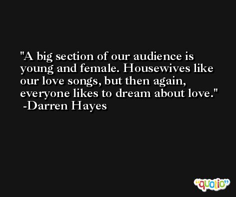 A big section of our audience is young and female. Housewives like our love songs, but then again, everyone likes to dream about love. -Darren Hayes