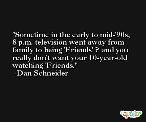 Sometime in the early to mid-'90s, 8 p.m. television went away from family to being 'Friends' ? and you really don't want your 10-year-old watching 'Friends. -Dan Schneider