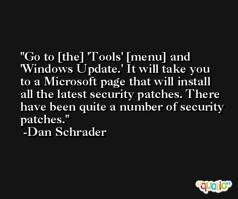 Go to [the] 'Tools' [menu] and 'Windows Update.' It will take you to a Microsoft page that will install all the latest security patches. There have been quite a number of security patches. -Dan Schrader