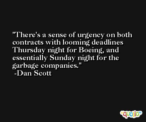 There's a sense of urgency on both contracts with looming deadlines Thursday night for Boeing, and essentially Sunday night for the garbage companies. -Dan Scott
