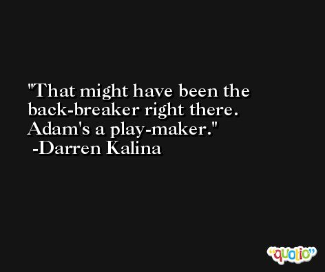 That might have been the back-breaker right there. Adam's a play-maker. -Darren Kalina