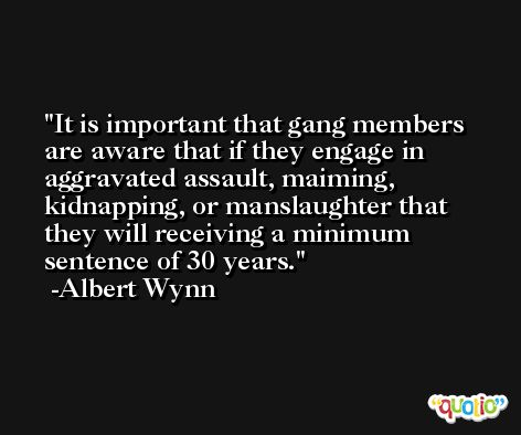 It is important that gang members are aware that if they engage in aggravated assault, maiming, kidnapping, or manslaughter that they will receiving a minimum sentence of 30 years. -Albert Wynn