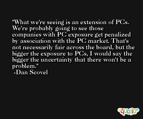 What we're seeing is an extension of PCs. We're probably going to see those companies with PC exposure get penalized by association with the PC market. That's not necessarily fair across the board, but the bigger the exposure to PCs, I would say the bigger the uncertainty that there won't be a problem. -Dan Scovel