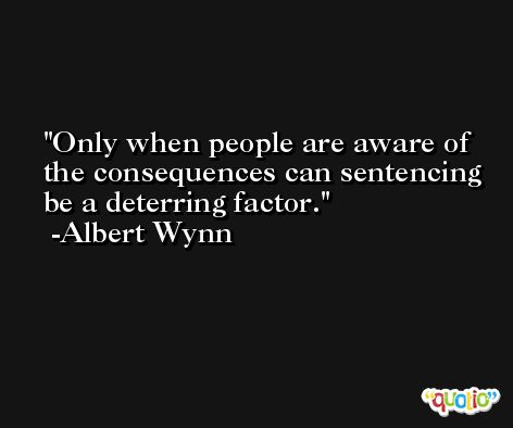 Only when people are aware of the consequences can sentencing be a deterring factor. -Albert Wynn