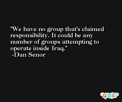 We have no group that's claimed responsibility. It could be any number of groups attempting to operate inside Iraq. -Dan Senor
