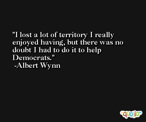 I lost a lot of territory I really enjoyed having, but there was no doubt I had to do it to help Democrats. -Albert Wynn