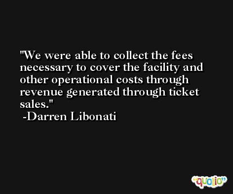 We were able to collect the fees necessary to cover the facility and other operational costs through revenue generated through ticket sales. -Darren Libonati