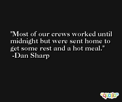 Most of our crews worked until midnight but were sent home to get some rest and a hot meal. -Dan Sharp