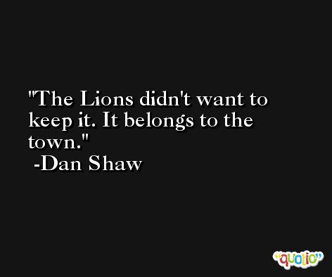 The Lions didn't want to keep it. It belongs to the town. -Dan Shaw