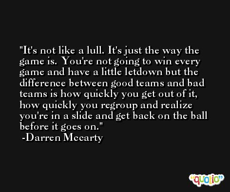 It's not like a lull. It's just the way the game is. You're not going to win every game and have a little letdown but the difference between good teams and bad teams is how quickly you get out of it, how quickly you regroup and realize you're in a slide and get back on the ball before it goes on. -Darren Mccarty
