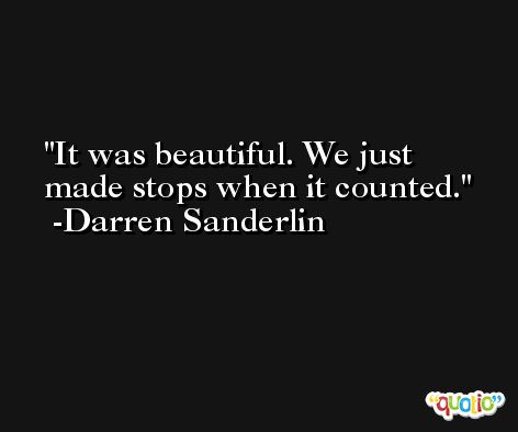 It was beautiful. We just made stops when it counted. -Darren Sanderlin