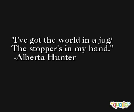 I've got the world in a jug/ The stopper's in my hand. -Alberta Hunter