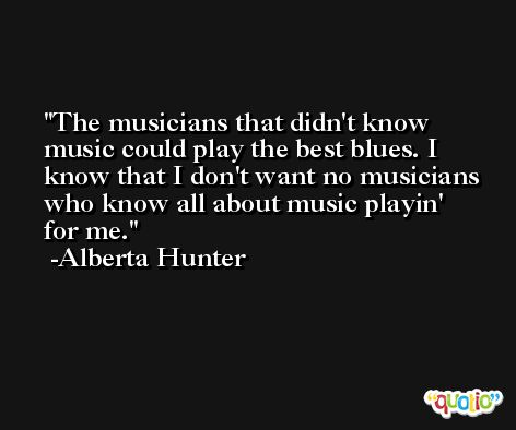The musicians that didn't know music could play the best blues. I know that I don't want no musicians who know all about music playin' for me. -Alberta Hunter