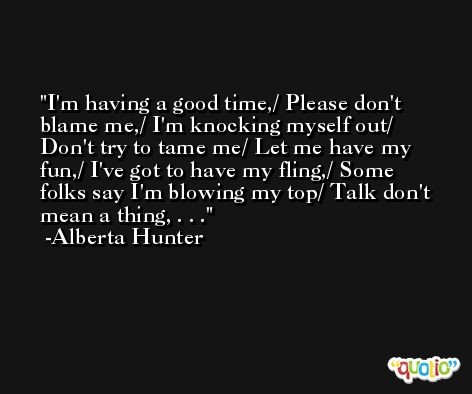I'm having a good time,/ Please don't blame me,/ I'm knocking myself out/ Don't try to tame me/ Let me have my fun,/ I've got to have my fling,/ Some folks say I'm blowing my top/ Talk don't mean a thing, . . . -Alberta Hunter