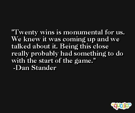 Twenty wins is monumental for us. We knew it was coming up and we talked about it. Being this close really probably had something to do with the start of the game. -Dan Stander