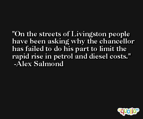 On the streets of Livingston people have been asking why the chancellor has failed to do his part to limit the rapid rise in petrol and diesel costs. -Alex Salmond