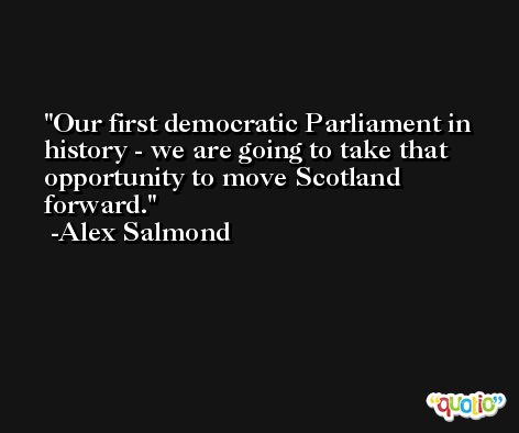 Our first democratic Parliament in history - we are going to take that opportunity to move Scotland forward. -Alex Salmond