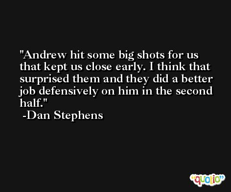 Andrew hit some big shots for us that kept us close early. I think that surprised them and they did a better job defensively on him in the second half. -Dan Stephens