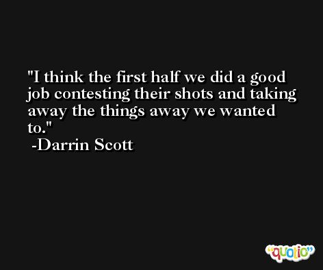 I think the first half we did a good job contesting their shots and taking away the things away we wanted to. -Darrin Scott