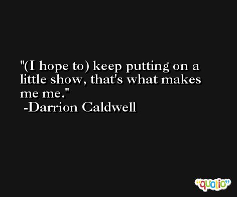 (I hope to) keep putting on a little show, that's what makes me me. -Darrion Caldwell