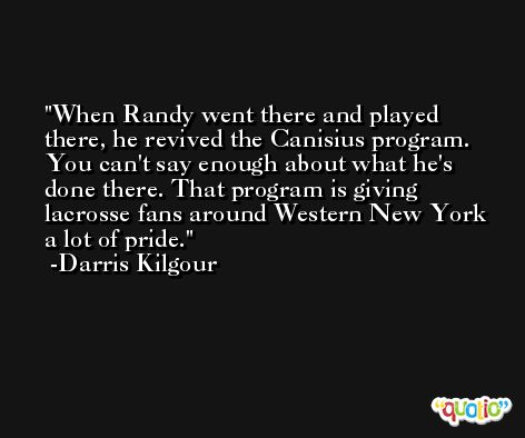 When Randy went there and played there, he revived the Canisius program. You can't say enough about what he's done there. That program is giving lacrosse fans around Western New York a lot of pride. -Darris Kilgour