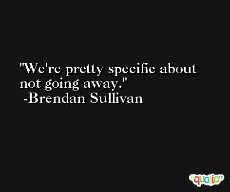 We're pretty specific about not going away. -Brendan Sullivan