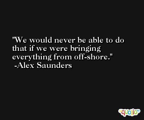 We would never be able to do that if we were bringing everything from off-shore. -Alex Saunders