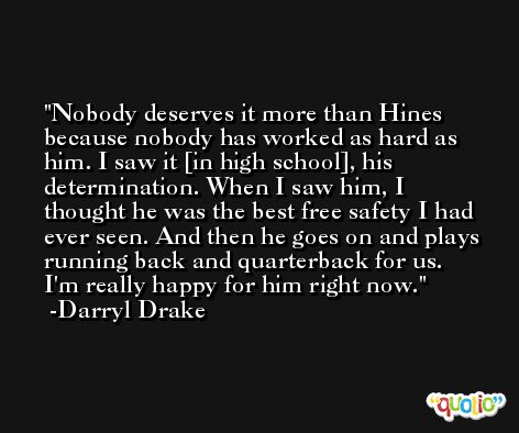 Nobody deserves it more than Hines because nobody has worked as hard as him. I saw it [in high school], his determination. When I saw him, I thought he was the best free safety I had ever seen. And then he goes on and plays running back and quarterback for us. I'm really happy for him right now. -Darryl Drake