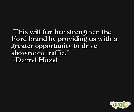 This will further strengthen the Ford brand by providing us with a greater opportunity to drive showroom traffic. -Darryl Hazel
