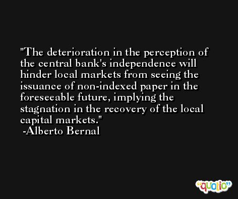 The deterioration in the perception of the central bank's independence will hinder local markets from seeing the issuance of non-indexed paper in the foreseeable future, implying the stagnation in the recovery of the local capital markets. -Alberto Bernal