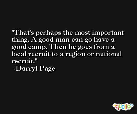 That's perhaps the most important thing. A good man can go have a good camp. Then he goes from a local recruit to a region or national recruit. -Darryl Page