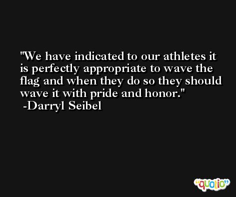 We have indicated to our athletes it is perfectly appropriate to wave the flag and when they do so they should wave it with pride and honor. -Darryl Seibel