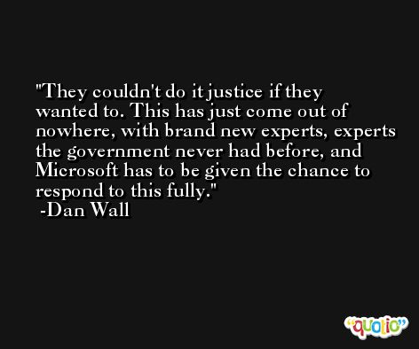 They couldn't do it justice if they wanted to. This has just come out of nowhere, with brand new experts, experts the government never had before, and Microsoft has to be given the chance to respond to this fully. -Dan Wall